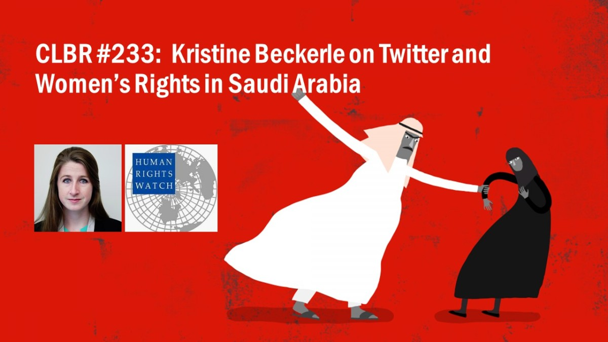 CLBR #233: HRW's Kristine Beckerle on Social Media and Women's Rights in Saudi Arabia
