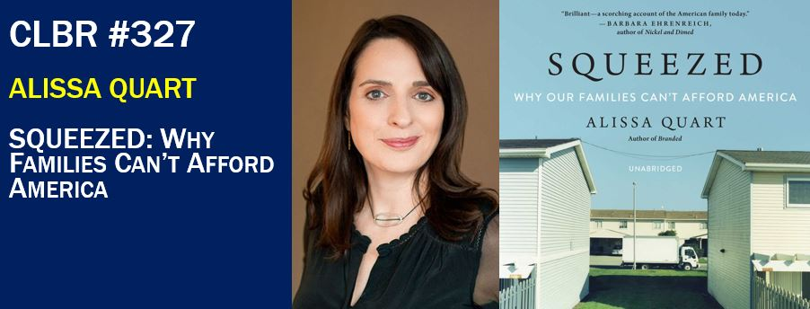 CLBR #327: Alissa Quart, Author of Squeezed – Why Our Families Can't Afford America